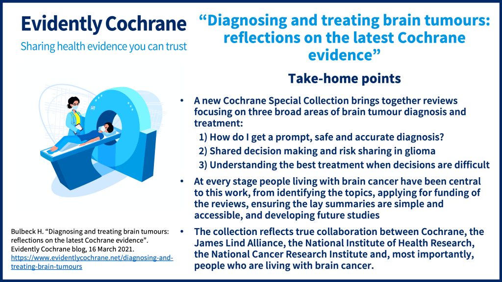 A new Cochrane Special Collection brings together reviews focusing on three broad areas of brain tumour diagnosis and treatment: 1) How do I get a prompt, safe and accurate diagnosis? 2) Shared decision making and risk sharing in glioma 3) Understanding the best treatment when decisions are difficult At every stage people living with brain cancer have been central to this work, from identifying the topics, applying for funding of the reviews, ensuring the lay summaries are simple and accessible, and developing future studies The collection reflects true collaboration between Cochrane, the James Lind Alliance, the National Institute of Health Research, the National Cancer Research Institute and, most importantly, people who are living with brain cancer.