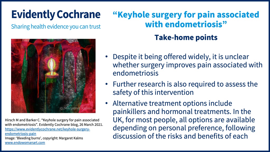Despite it being offered widely, it is unclear whether surgery improves pain associated with endometriosis. Further research is required to assess the safety of this intervention. Alternative treatment options include painkillers and hormonal treatments. In the UK, for most people, all options are available depending on personal preference, following discussion of the risks and benefits of each.