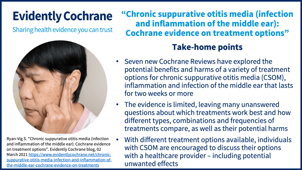 1. Seven new Cochrane Reviews have explored the potential benefits and harms of a variety of treatment options for chronic suppurative otitis media (CSOM), inflammation and infection of the middle ear that lasts for two weeks or more 2. The evidence is limited, leaving many unanswered questions about which treatments work best and how different types, combinations and frequencies of treatments compare, as well as their potential harms 3. Different treatment options are available to individuals with CSOM, and individuals are encouraged to discuss these options with their healthcare provider – including potential unwanted effects