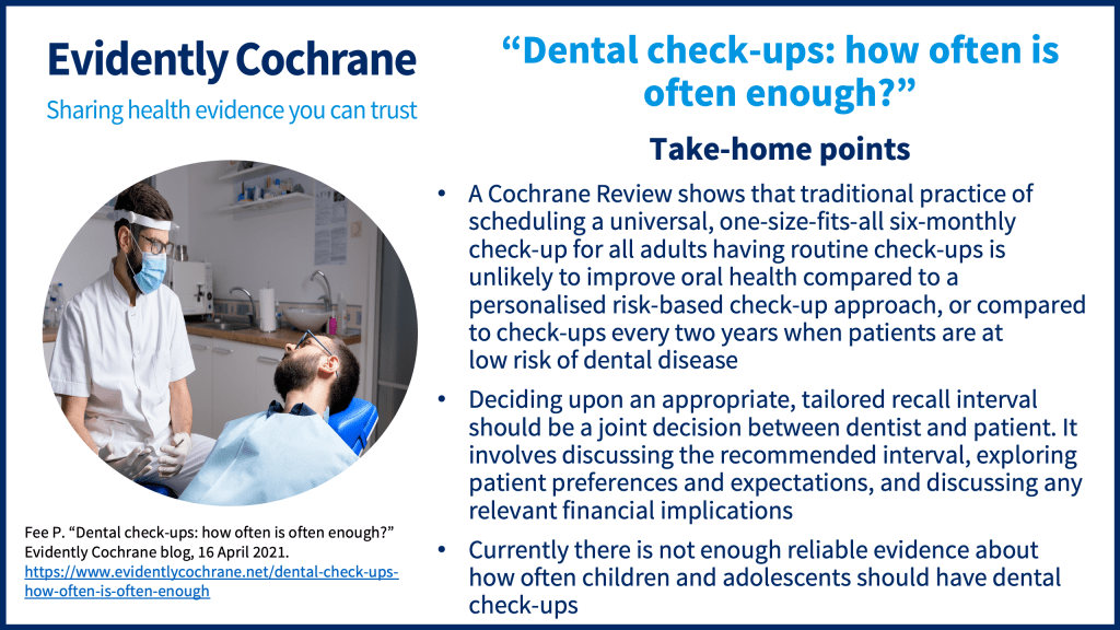A Cochrane Review shows that traditional practice of scheduling a universal, one-size-fits-all six-monthly check-up for all adults having routine check-ups is unlikely to improve oral health compared to a personalised risk-based check-up approach or compared to check-ups every two years when patients are at low risk of dental disease. Deciding upon an appropriate, tailored recall interval should be a joint decision between dentist and patient. It involves discussing the recommended interval, exploring patient preferences and expectations, and discussing any relevant financial implications Currently there is not enough reliable evidence about how often children and adolescents should have dental check-ups