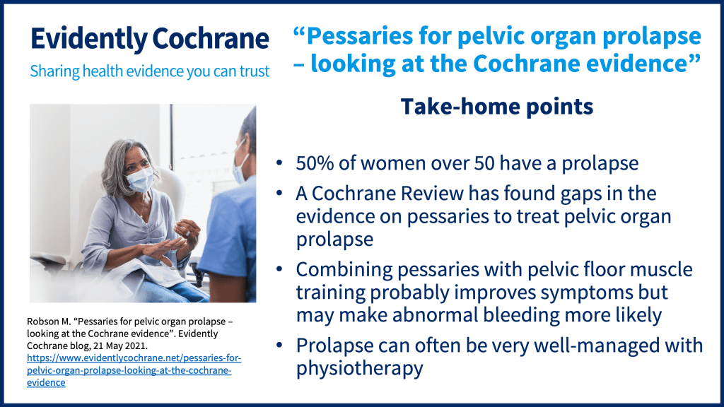 50% of women over 50 have a prolapse A Cochrane Review has found gaps in the evidence on pessaries to treat pelvic organ prolapse Combining pessaries with pelvic floor muscle training probably improves symptoms but may make abnormal bleeding more likely Prolapse can often be very well-managed with physiotherapy