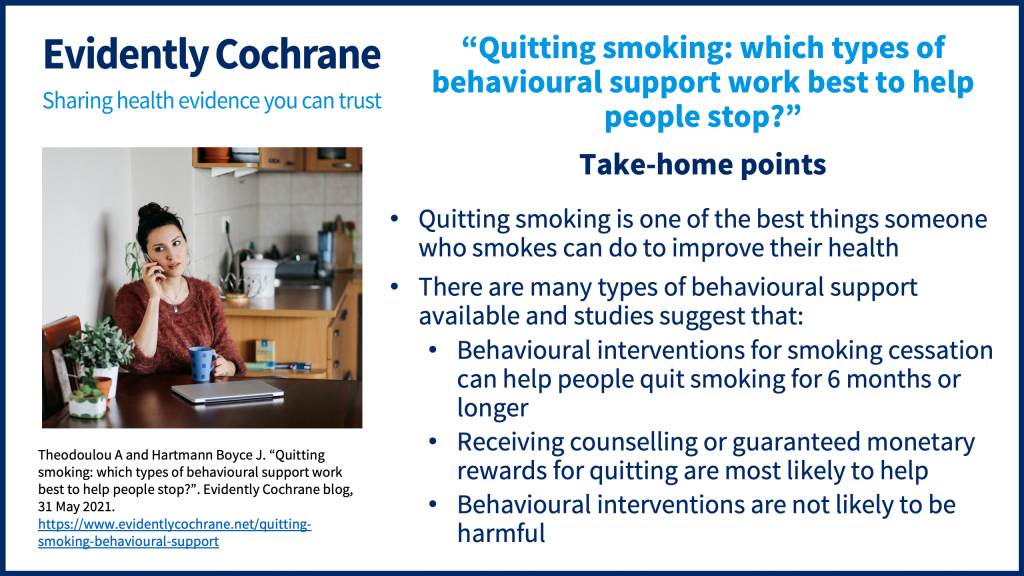 Quitting smoking is one of the best things someone who smokes can do to improve their health There are many types of behavioural support available and studies suggest that:  Behavioural interventions for smoking cessation can help people quit smoking for 6 months or longer Receiving counselling or guaranteed monetary rewards for quitting are most likely to help Behavioural interventions are not likely to be harmful