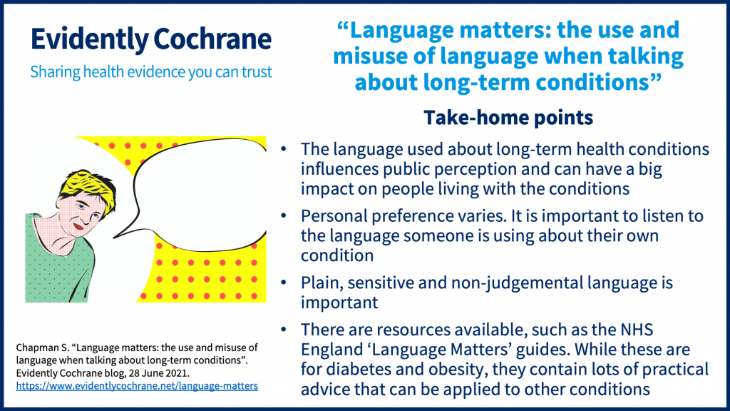 Take-home points The language used about long-term health conditions influences public perception and can have a big impact on people living with the conditions Personal preference varies; it is important to listen to the language someone is using about their own condition Plain, sensitive and non-judgemental language is important There are resources available, such as the NHS England 'Language Matters' guides. While these are for diabetes and obesity, they contain lots of practical advice that can be applied to other conditions