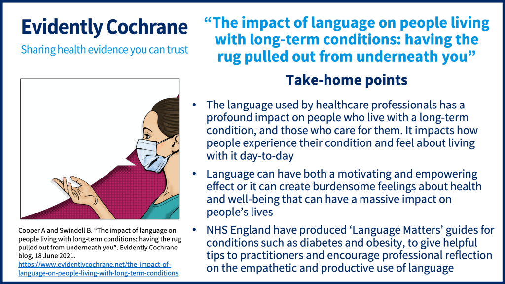 The language used by healthcare professionals has a profound impact on people who live with a long-term condition, and those who care for them. It impacts how people experience their condition and feel about living with it day-to-day. Language can have both a motivating and empowering effect or it can create burdensome feelings about health and well-being that can have a massive impact on people's lives. NHS England have produced 'Language Matters' guides for conditions such as diabetes and obesity, to give helpful tips to practitioners and encourage professional reflection on the empathetic and productive use of language.