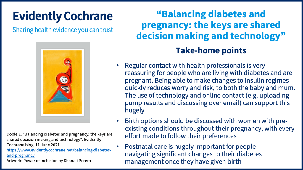 Take-home points: Regular contact with health professionals is very reassuring for people who are living with diabetes and are pregnant. Being able to make changes to insulin regimes quickly reduces worry and risk, to both the baby and mum. The use of technology and online contact (e.g. uploading pump results and discussing over email) can support this hugely Birth options should be discussed with women with pre-existing conditions throughout their pregnancy, with every effort made to follow their preferences Postnatal care is hugely important for people navigatingsignificant changes to their diabetes management once they have given birth