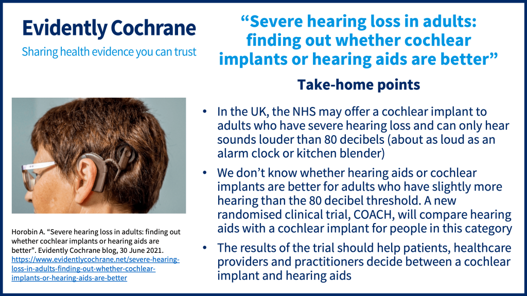 In the UK, the NHS may offer a cochlear implant to adults who have severe hearing loss and can only hear sounds louder than 80 decibels (about as loud as an alarm clock or kitchen blender) We don't know whether hearing aids or cochlear implants are better for adults who have slightly more hearing than the 80 decibel threshold. A new randomised clinical trial, COACH, will compare hearing aids with a cochlear implant for people in this category The results of the trial should help patients, healthcare providers and practitioners decide between a cochlear implant and hearing aids