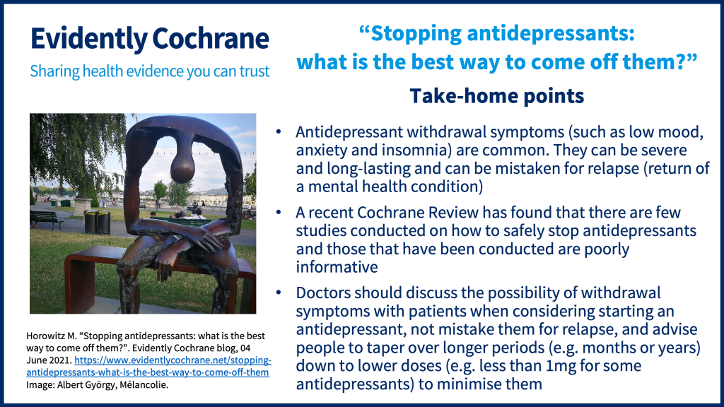 Antidepressant withdrawal symptoms (such as low mood, anxiety and insomnia) are common; they can be severe and long-lasting and can be mistaken for relapse (return of a mental health condition). A recent Cochrane Review has found that there are few studies conducted on how to safely stop antidepressants and those that have been conducted are poorly informative Doctors should discuss the possibility of withdrawal symptoms with patients when considering starting an antidepressant, not mistake them for relapse and advise people to taper over longer periods (e.g. months or years) down to lower doses (e.g. less than 1mg for some antidepressants) to minimise them