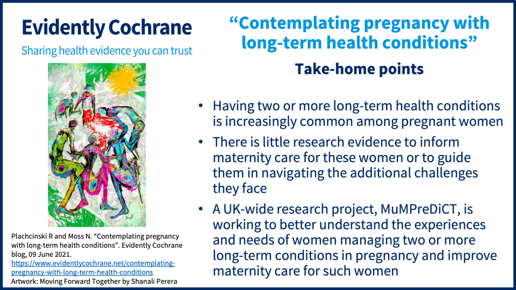 Take-home points: Having two or more long-term health conditions is increasingly common among pregnant women There is little research evidence to inform maternity care for these women or to guide them in navigating the additional challenges they face A UK-wide research project, MuMPreDiCT, is working to better understand the experiences and needs of women managing two or more long-term conditions in pregnancy and improve maternity care for such women