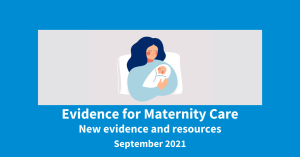 Evidence for Maternity Care. New evidence and resources. September 2021