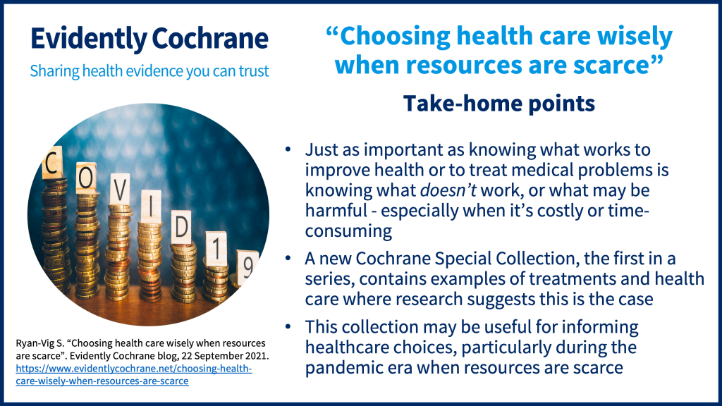 Just as important as knowing what works to improve health or to treat medical problems is knowing what doesn't work, or what may be harmful - especially when it's costly or time-consuming A new Cochrane Special Collection, the first in a series, contains examples of treatments and health care where research suggests this is the case This collection may be useful for informing healthcare choices, particularly during the pandemic era when resources are scarce
