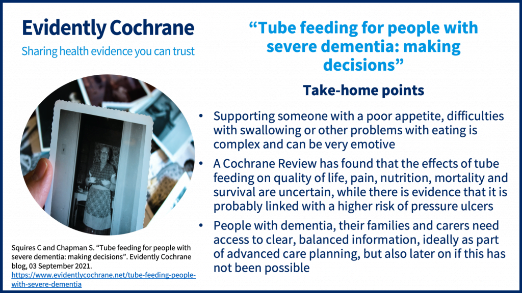 Take-home points: Supporting someone with a poor appetite, difficulties with swallowing or other problems with eating is complex and can be very emotive A Cochrane Review has found that the effects of tube feeding on quality of life, pain, nutrition, mortality and survival are uncertain, while there is evidence that it is probably linked with a higher risk of pressure ulcers People with dementia, their families and carers need access to clear, balanced information, ideally as part of advanced care planning, but also later on if this has not been possible