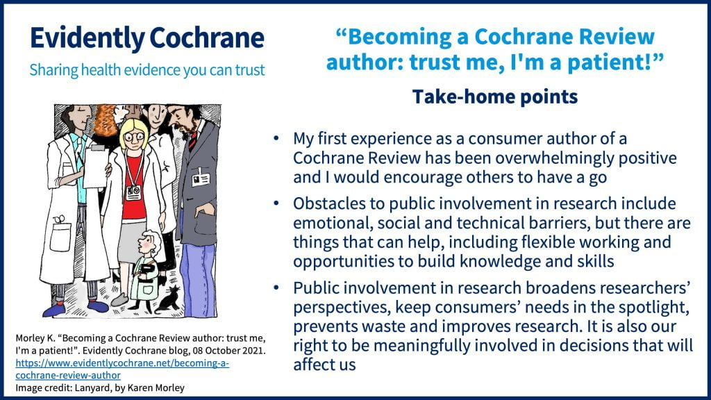 Take-home points: Take-home points: My first experience as a consumer author of a Cochrane Review has been overwhelmingly positive and I would encourage others to have a go Obstacles to public involvement in research include emotional, social and technical barriers, but there are things that can help, including flexible working and opportunities to build knowledge and skills Public involvement in research broadens researchers' perspectives, keep consumers' needs in the spotlight, prevents waste and improves research. It is also our right to be meaningfully involved in decisions that will affect us.